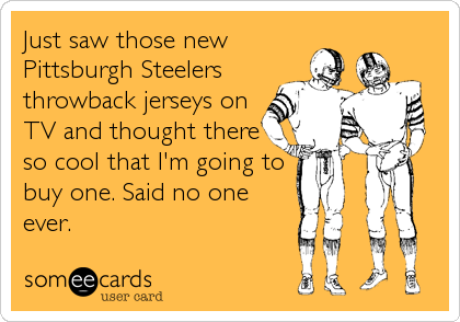 Just saw those new Pittsburgh Steelers throwback jerseys on TV and thought there so cool that I'm going to buy one. Said no one ever.