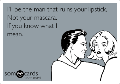I'll be the man that ruins your lipstick, Not your mascara.  If you know what I mean.