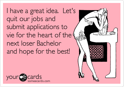 I have a great idea.  Let's quit our jobs and submit application to vie for the heart of the next loser Bachelor and hope for the best!