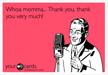 Whoa momma... Thank you, thank you very much!