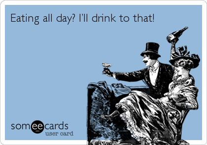 Eating all day? I'll drink to that!