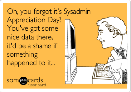 Oh, you forgot it's Sysadmin Appreciation Day? You've got some nice data there, it'd be a shame if something happened to it...