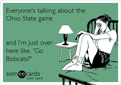 """Everyone's talking about the Ohio State game   and I'm just over here like, """"Go Bobcats?"""""""