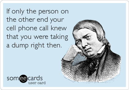 If only the person on the other end your cell phone call knew that you were taking a dump right then.