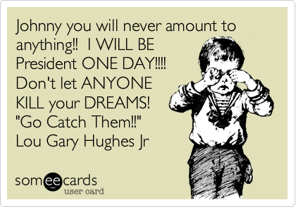 """Johnny you will never amount to anything!!  I WILL BE President ONE DAY!!!! Don't let ANYONE KILL your DREAMS! """"Go Catch Them!!"""" Lou Gary Hughes Jr"""