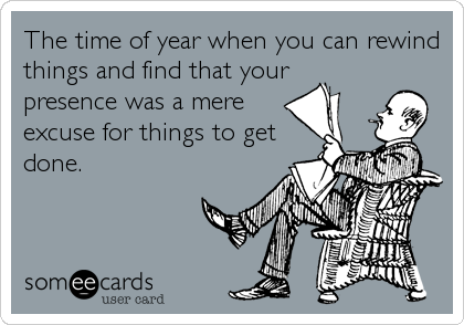 The time of year when you can rewind things and find that your presence was a mere excuse for things to get done.