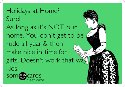 Holidays at Home?  Sure!  As long as it's NOT our home. You don't get to be rude all year & then make nice in time for gifts. Doesn't work that way kids.