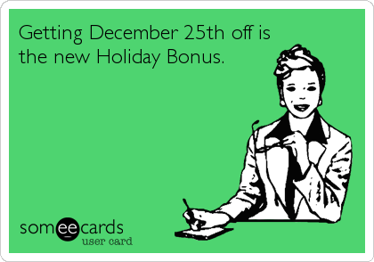 Getting December 25th off is the new Holiday Bonus.