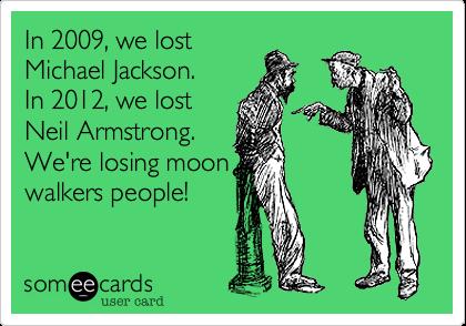 In 2009, we lost Michael Jackson.  In 2012, we lost Neil Armstrong. We're losing moon walkers people!