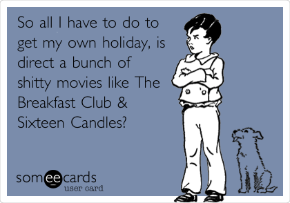 So all I have to do to get my own holiday, is direct a bunch of shitty movies like The Breakfast Club & Sixteen Candles?