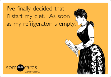 I've finally decided that I'llstart my diet.  As soon as my refrigerator is empty.