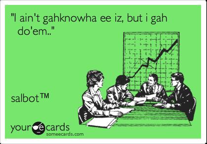 """I ain't gahknowha ee iz, but i gah           do'em.."""