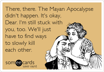 There, there. The Mayan Apocalypse didn't happen. It's okay, Dear. I'm still stuck with you, too. We'll just have to find ways to slowly kill each other.