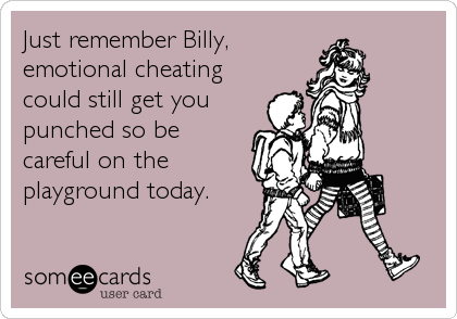 Just remember Billy, emotional cheating could still get you punched so be careful on the playground today.