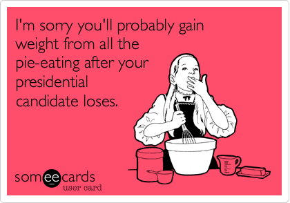 I'm sorry you'll probably gain  weight from all the pie-eating after your presidential candidate loses.