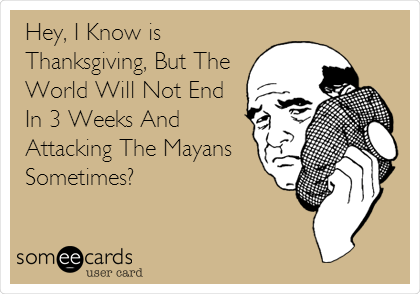 Hey, I Know is Thanksgiving, But The World Will Not End In 3 Weeks And Attacking The Mayans Sometimes?