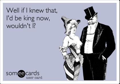 Well if I knew that,  I'd be king now,  wouldn't I?