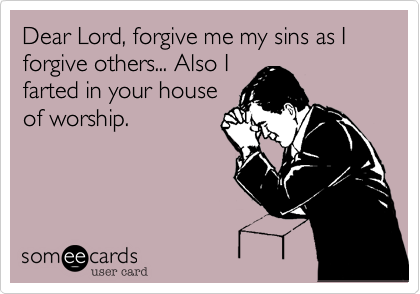 Dear Lord%2C forgive me my sins as I forgive others... Also I farted in your house of worship.