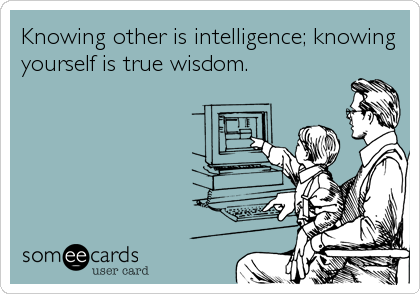 Knowing other is intelligence; knowing yourself is true wisdom.