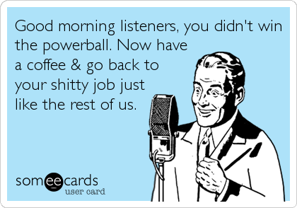 Good morning listeners, you didn't win the powerball. Now have a coffee & go back to your shitty job just like the rest of us.