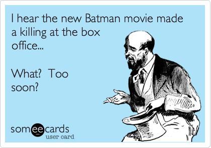 I hear the new Batman movie made a killing at the box