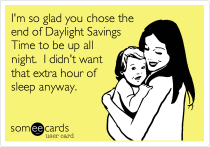 I'm so glad you chose the end of Daylight Savings Time to be up all night.  I didn't want that extra hour of sleep anyway.
