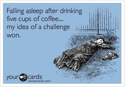 Falling asleep after drinking   five cups of coffee.... my idea of a challenge  won.