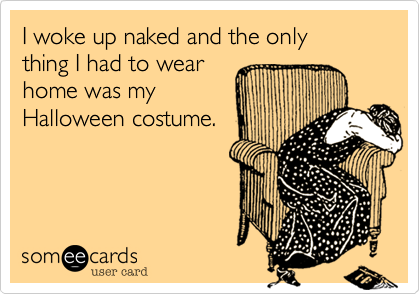 I woke up naked and the only  thing I had to wear  home was my  Halloween costume.