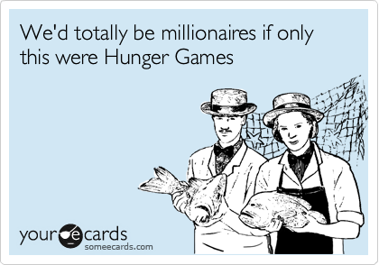 We'd totally be millionaires if only this were Hunger Games