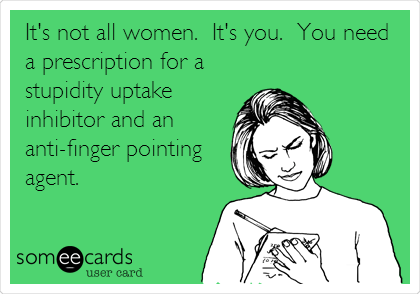 It's not all women.  It's you.  You need a prescription for a stupidity uptake inhibitor and an anti-finger pointing agent.