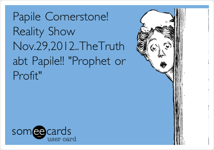 "Papile Cornerstone!  Reality Show Nov.29,2012..TheTruth abt Papile!! ""Prophet or Profit"""