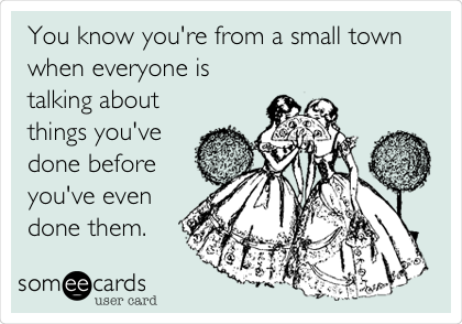 You know you're from a small town when everyone is talking about things you've done before you've even done them.