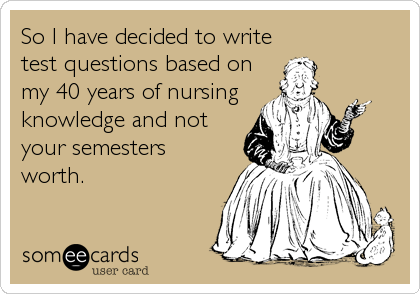 So I have decided to write test questions based on my 40 years of nursing knowledge and not your semesters worth.