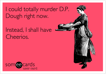 I could totally murder D.P.