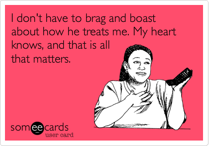 I don't have to brag and boast about how he treats me. My heart knows, and that is all that matters.