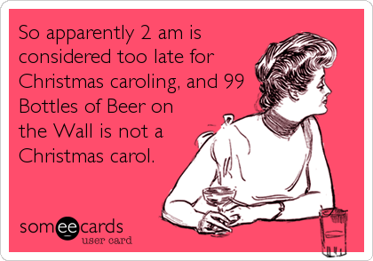 So apparently 2 am is considered too late for Christmas caroling, and 99 Bottles of Beer on the Wall is not a Christmas carol.