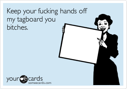 Keep your fucking hands off my tagboard you bitches.