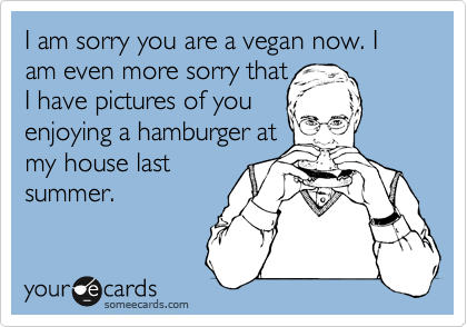 I am sorry you are a vegan now. I am even more sorry that