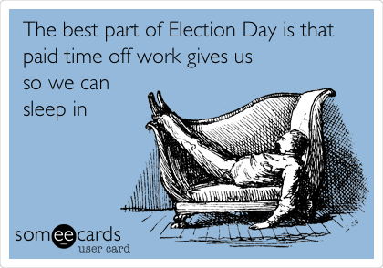 The best part of Election Day is that paid time off work gives us so we can sleep in