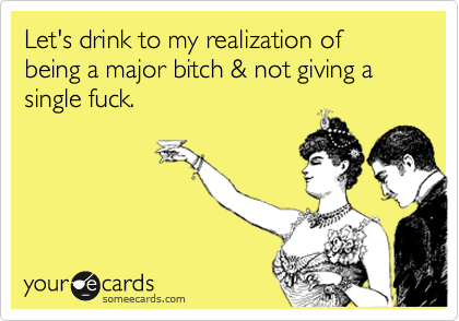 Let's drink to my realization of being a major bitch & not giving a single fuck.