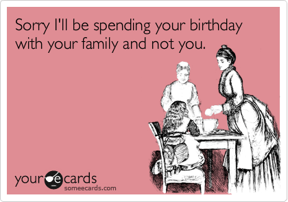 Sorry I'll be spending your birthday with your family and not you.