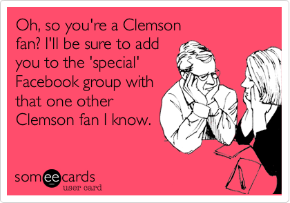 Oh, so you're a Clemson fan? I'll be sure to add you to the 'special' Facebook group with that one other Clemson fan I know.