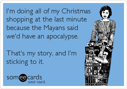 I'm doing all of my Christmas shopping at the last minute because the Mayans said we'd have an apocalypse.  That's my story, and I'm sticking to it.
