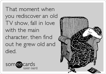 That moment when you rediscover an old TV show, fall in love with the main character, then find out he grew old and died.