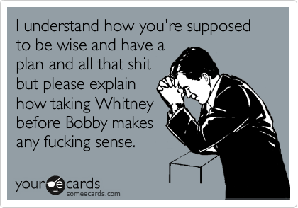 I understand how you're supposed to be wise and have a plan and all that shit but please explain how taking Whitney before Bobby makes any fucking sense.