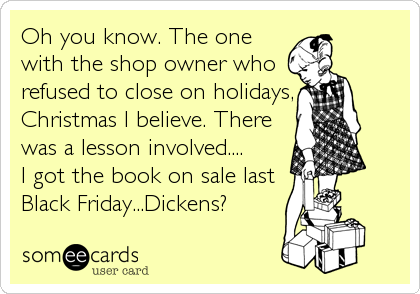 Oh you know. The one with the shop owner who refused to close on holidays, Christmas I believe. There was a lesson involved....   I got the book on sale last Black Friday...Dickens?