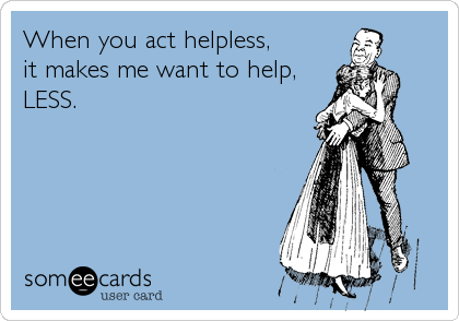 When you act helpless,  it makes me want to help, LESS.