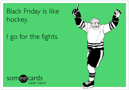 Black Friday is like hockey.  I go for the fights.