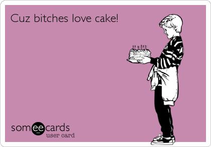 Cuz bitches love cake!