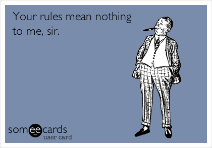 Your rules mean nothing to me, sir.